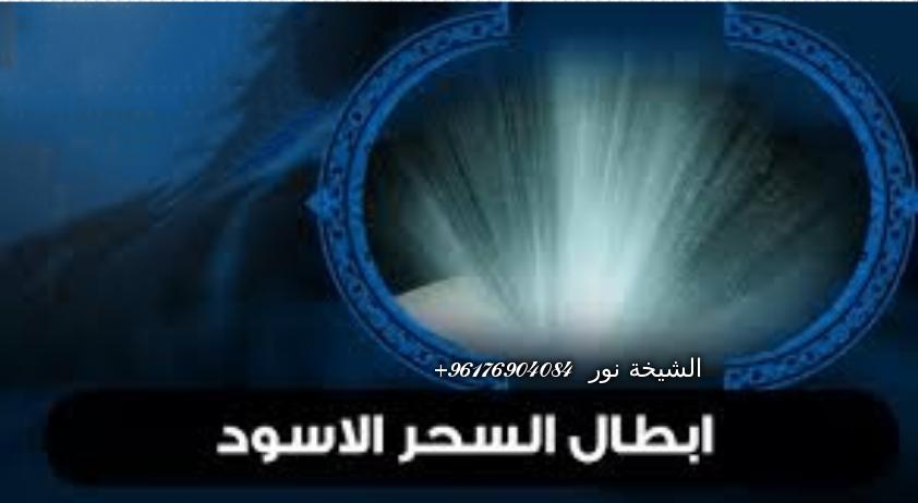 صورة إبطال السحر الاسود-أقوى شيخة روحانية نور 0096176904084