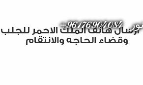 صورة ارسال هاتف الملك الاحمر للجلب وقضاء الحاجه والانتقام|افضل شيخة روحانية نور 0096176904084